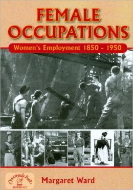 Female Occupations: Women's Employment From, 1840-1950