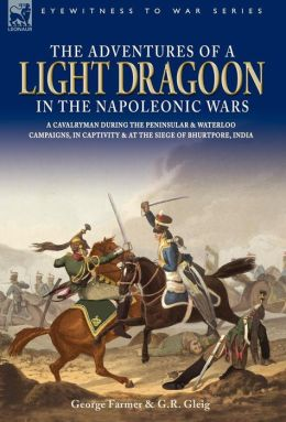 The Adventures Of A Light Dragoon In The Napoleonic Wars - A Cavalryman During The Peninsular & Waterloo Campaigns, In Captivity & At The Siege Of Bhurtpore, India