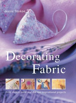 Decorating Fabric: Print, Stencil, Paint And Dye 100 Inspirational Projects