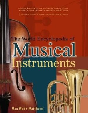 The World Encyclopedia of Musical Instruments: An Illustrated Directory Of Musical Instruments: Strings, Woodwind, Bass, Percussion, Keyboards And The Voice; A Comprehensive History Of Music-Making And The Orchestra