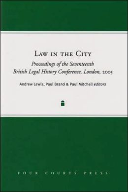 Law in the City: Proceedings of the Seventeenth British Legal History Conference, London, 2005