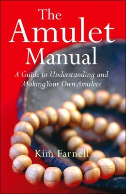The Amulet Manual: A Guide to Understanding and Making Your Own Amulets