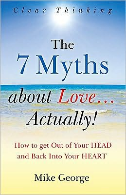 The 7 Myths About Love...Actually!: How to Get Out of Your HEAD and Back into Your HEART