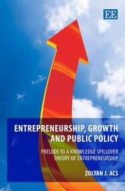 Entrepreneurship, Growth and Public Policy : Prelude to a Knowledge Spillover Theory of Entrepreneurship