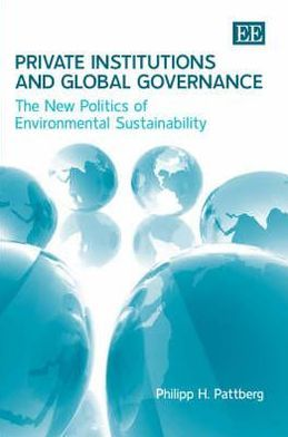 Private Institutions and Global Governance: The New Politics of Environmental Sustainability