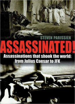 Assassinated!: Assassinations That Shook the World: From Julius Caesar to JFK
