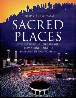 Sacred Places: Sites of Spiritual Pilgrimage from Stonehenge to Santiago de Compostela