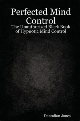 Perfected Mind Control - The Unauthorized Black Book of Hypnotic Mind Control