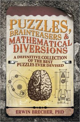 Puzzles, Brainteasers & Mathematical Diversions: A Definitive Collection of the Best Puzzles Ever Devised