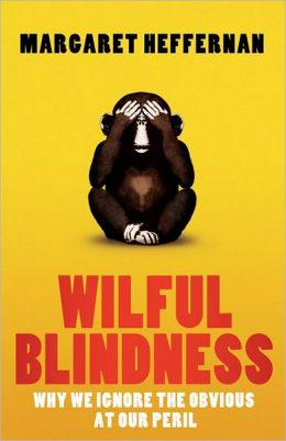 Wilful Blindness: Why We Ignore the Obvious at Our Peril