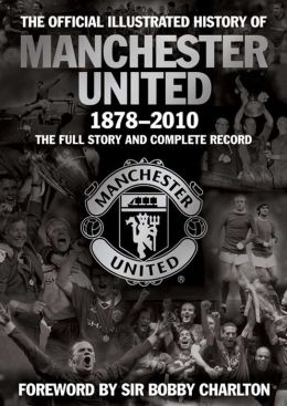 The Official Illustrated History of Manchester United 1878-2010: The Full Story and Complete Record Alex Murphy and Sir Bob