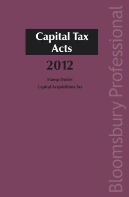 Capital Tax Acts 2012: A Guide to Irish Law