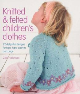Knitted & Felted Children's Clothes: 22 Delightful Designs for Tops, Hats, Scarves and Bags