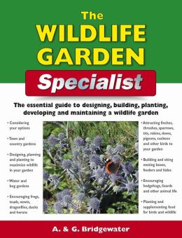 The Wildlife Garden Specialist: The Essential Guide to Designing, Building, Planting, Developing and Maintaining a Wildlife Garden