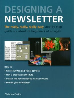 Designing a Newsletter: The Really, Really, Really Easy Step-by-Step Guide for Absolute Beginners of All Ages