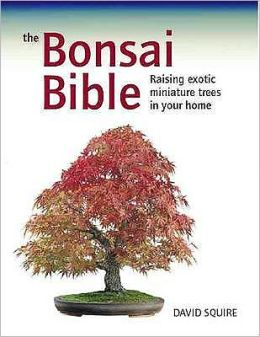 The Bonsai Bible: Raising Exotic Miniature Trees in Your Home