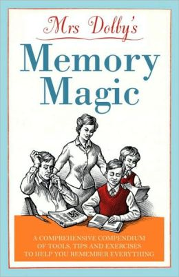 Mrs Dolby's Memory Magic: A Comprehensive Compendium of Tools, Tips & Exercises to Help You Remember Everything