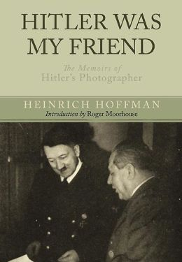 Hitler Was My Friend: The Memoirs of Hitler's Photographer
