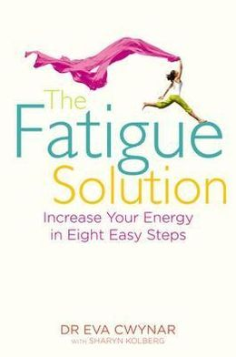 The Fatigue Solution: Increase Your Energy in Eight Easy Steps. Eva Cwynar with Sharyn Kolberg