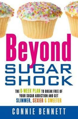 Beyond Sugar Shock: The 6-Week Plan to Break Free of Your Sugar Addiction & Get Slimmer, Sexier & Sweeter. Connie Bennett