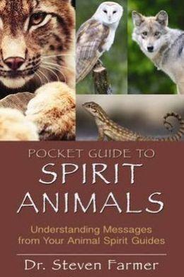 Pocket Guide to Spirit Animals: Understanding Messages from Your Animal Spirit Guides. Steven Farmer
