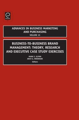 Business-to-Business Brand Management: Theory, Research, and Executive Case Study Exercises