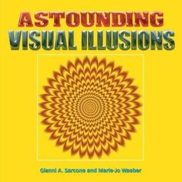 Astounding Visual Illusions. by Gianni A. Sarcone, Marie-Jo Waeber