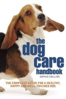 Dog Care Handbook: The Complete Guide for a Healthy, Happy and Well-Trained Dog