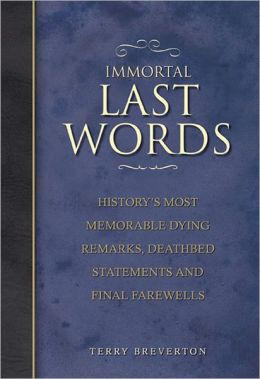 Immortal Last Words: History's Most Memorable Dying Remarks, Deathbed Statements and Final Farewells