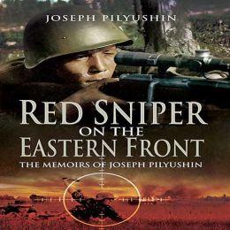 Red Sniper on the Eastern Front: The Memoirs of Joseph Pilyushin Joseph Pilyushin