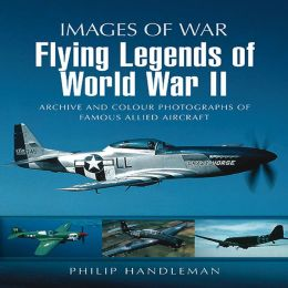 Flying Legends of World War II: Archive and Colour Photos of Famous Allied Aircraft