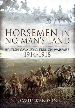 Horsemen in No Man's Land: British Cavalry and Trench Warfare 1914-1918