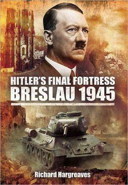Hitler's Final Fortress: Breslau 1945