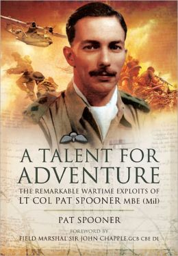 A Talent for Adventure: The Remarkable Wartime Exploits of Lt Col Pat Spooner MBE.