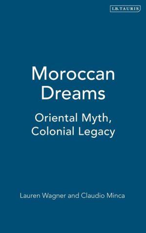 Moroccan Dreams: Oriental Myth, Colonial Legacy