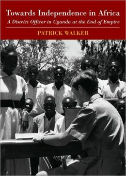 Towards Independence in Africa: A District Officer in Uganda at the End of Empire