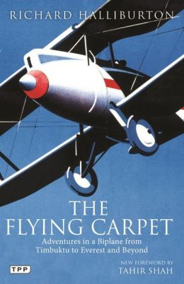 The Flying Carpet: Adventures in a Biplane from Timbuktu to Everest and Beyond Richard Halliburton and Tahir Shah