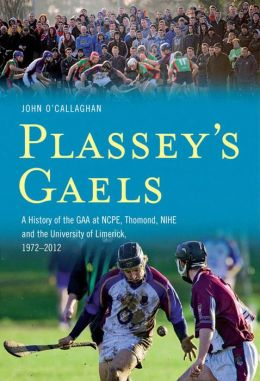 Plassey's Gaels: A History of the GAA at NCPE, Thomond, NIHE & The University of Limeri