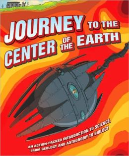 Journey to the Center of the Earth: An Action-Packed Introduction to Science, from Geology and Astronomy to Biology