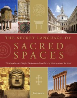 Secret Language of Sacred Spaces: Decoding Churches, Cathedrals, Temples, Mosques and Other Places of Worship Arou nd the World
