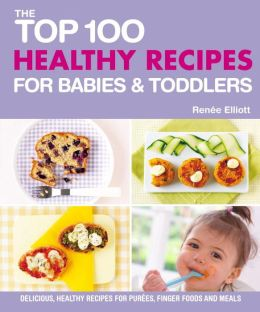 Top 100 Healthy Recipes for Babies and Toddlers: Delicious, healthy recipes for purees, finger foods and meals