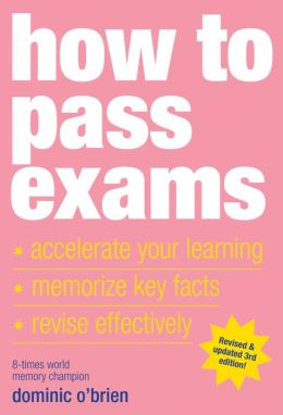 How to Pass Exams: Accelerate Your Learning, Memorise Key Facts, Revise Effectively
