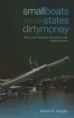 Small Boats Weak States Dirty Money: Piracy and Maritime Terrorism in the Modern World