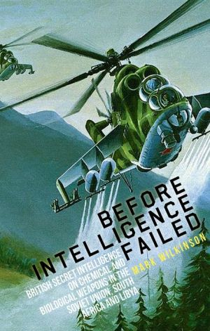Before Intelligence Failed: British Secret Intelligence on Chemical and Biological Weapons in the Soviet Union, South Africa and Libya
