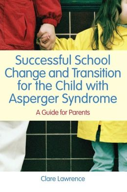 Successful School Change and Transition for the Child with Asperger Syndrome: A Parents' Guide to Smooth School Transition for the Child with Asperger Syndrome
