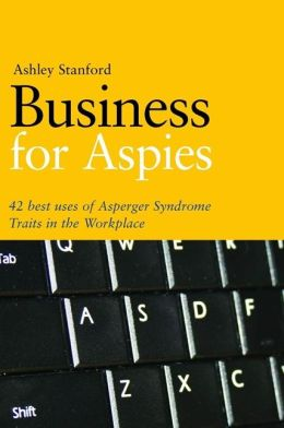 Business for Aspies: 42 Best Uses of Asperger Syndrome Traits in the Workplace