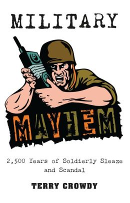 Military Mayhem: 2,500 Years of Soldierly Sleaze and Scandal