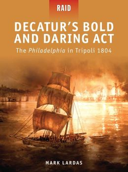 Decatur's Bold and Daring Act - The Philadelphia in Tripoli 1804