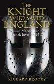 Book Cover Image. Title: The Knight Who Saved England:  William Marshal and the French Invasion, 1217, Author: Richard Brooks