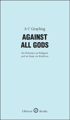 Against All Gods:: Six Polemics on Religion and an Essay on Kindness
